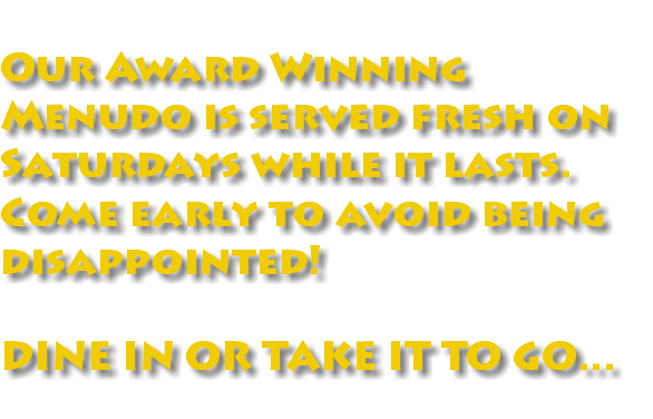 Our Award Winning Menudo is served fresh on Saturdays while it lasts. Come early to avoid being disappointed! DINE IN OR TAKE IT TO GO...