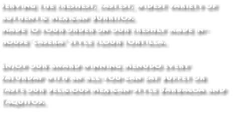 "Serving the freshest, fastest, widest variety of authentic Mexican Burritos. Made to your order on our freshly made in-house ""casera"" style flour tortilla. Enjoy our award winning Menudo every Saturday with an all-you-can eat buffet or taste our delicious Mexican-style Barbacoa and Taquitos."