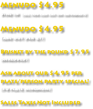 Menudo $4.95 Dine-in (all you can eat on saturdays) Menudo $4.95 Take-out (per qt) Brisket by the pound $7.95 (shredded) Ask about our $4.95 per plate/person party special! (50 plate minumum) Sales Taxes Not Included